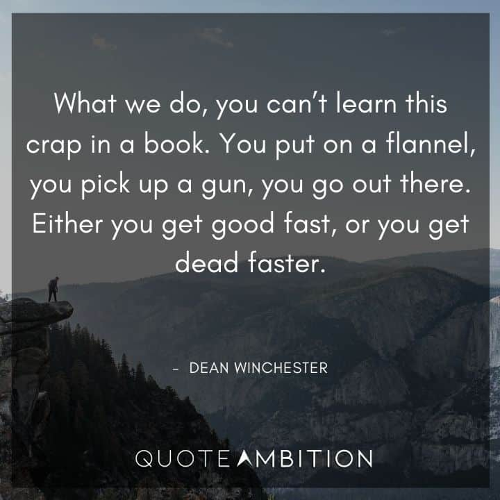 Supernatural Quote - What we do, you can't learn this crap in a book. Either you get good fast, or you get dead faster.