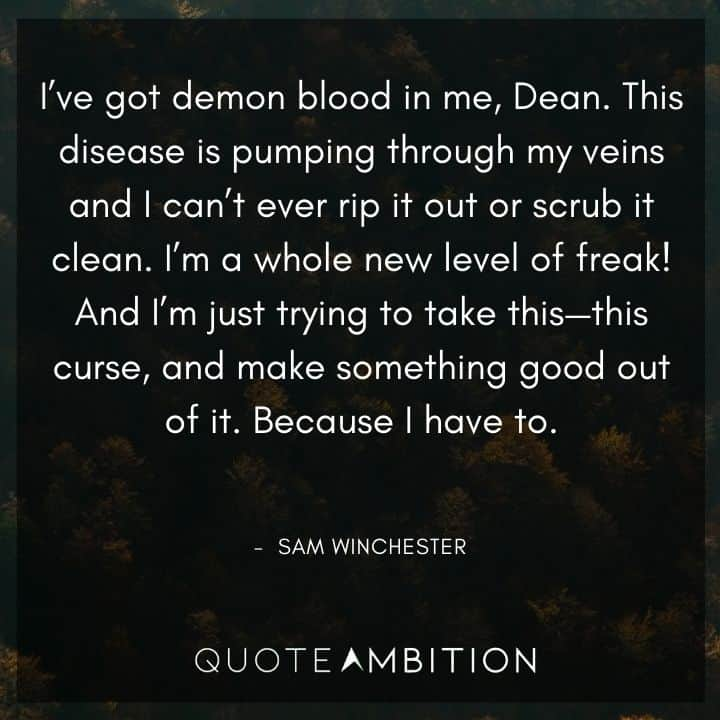 Supernatural Quote - I've got demon blood in me, Dean. This disease is pumping through my veins and I can't ever rip it out or scrub it clean. I'm a whole new level of freak!