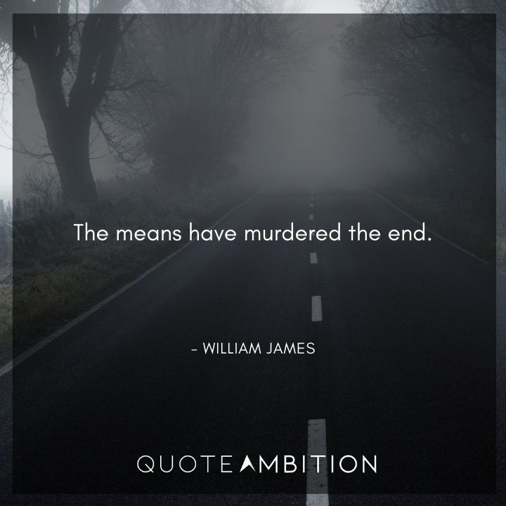 William James Quote - The means have murdered the end.