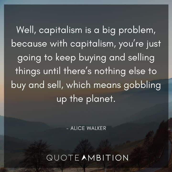 Alice Walker Quote - Well, capitalism is a big problem, because with capitalism, you're just going to keep buying and selling things.
