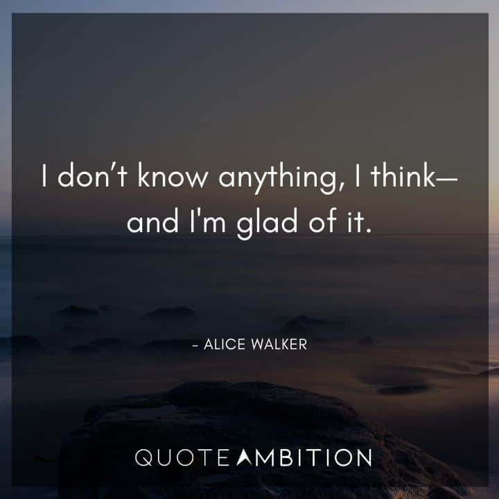 Alice Walker Quote - I don't know anything, I think - and I'm glad of it.