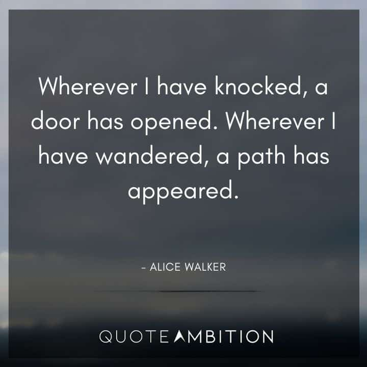 Alice Walker Quote - Wherever I have knocked, a door has opened. Wherever I have wandered, a path has appeared.