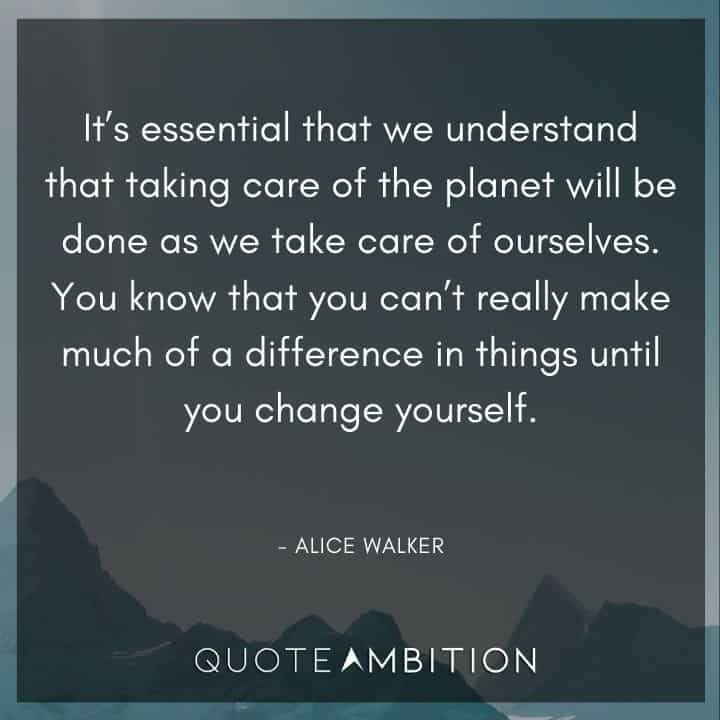 Alice Walker Quote - It's essential that we understand that taking care of the planet will be done as we take care of ourselves.