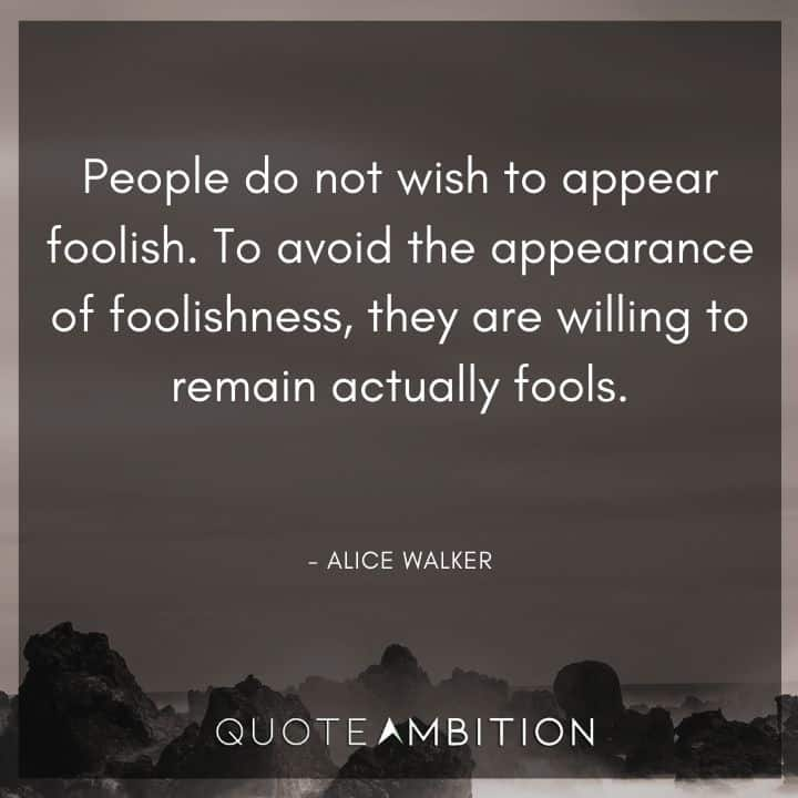Alice Walker Quote - People do not wish to appear foolish. To avoid the appearance of foolishness, they are willing to remain actually fools.