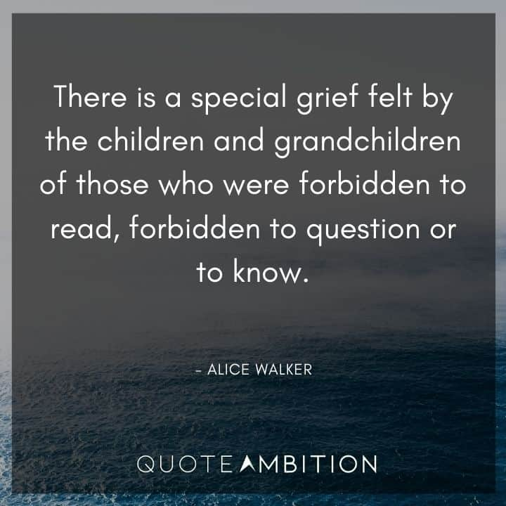 Alice Walker Quote - There is a special grief felt by the children and grandchildren of those who were forbidden to read, forbidden to question or to know.