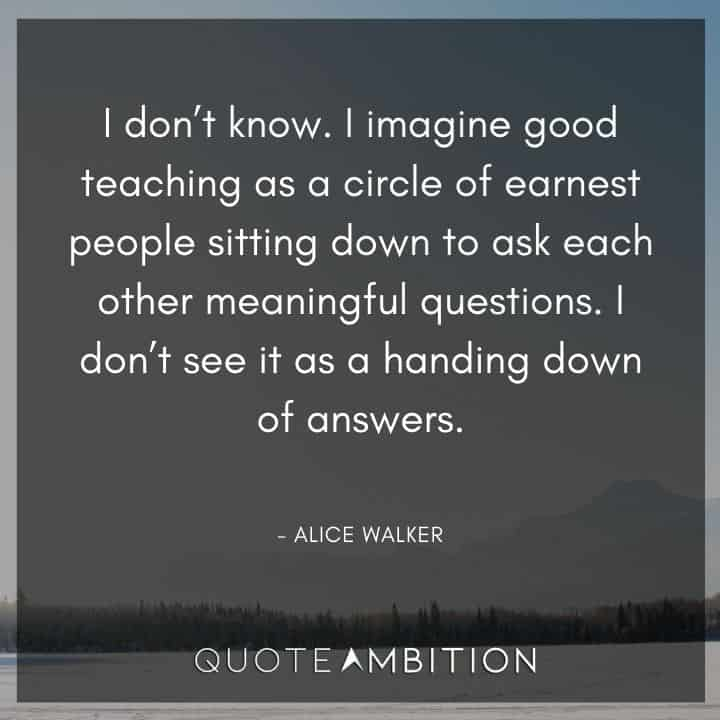 Alice Walker Quote - I don't know. I imagine good teaching as a circle of earnest people sitting down to ask each other meaningful questions.