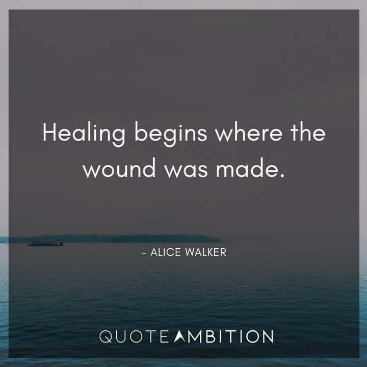 Alice Walker Quote - Healing begins where the wound was made.