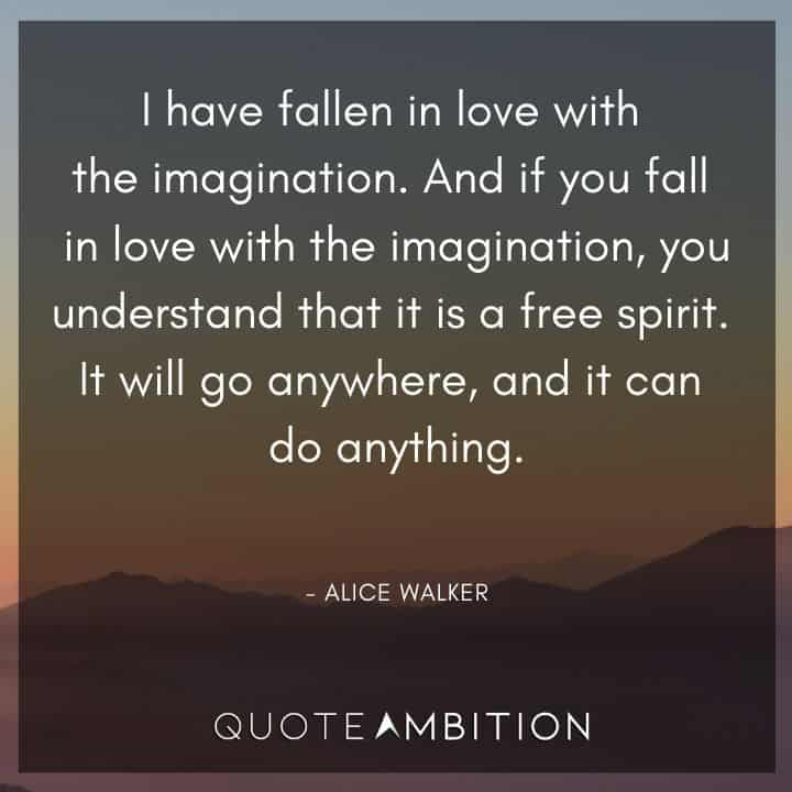 Alice Walker Quote - I have fallen in love with the imagination.