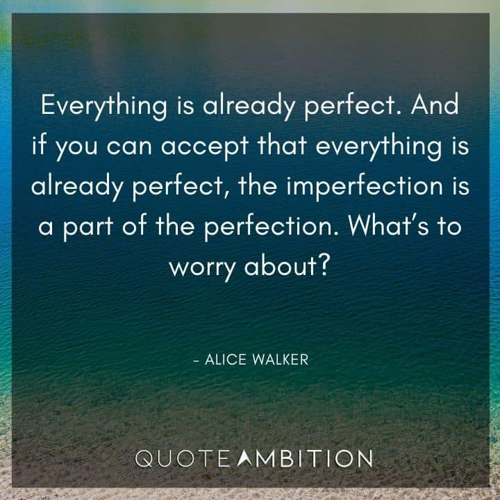 Alice Walker Quote - And if you can accept that everything is already perfect, the imperfection is a part of the perfection.
