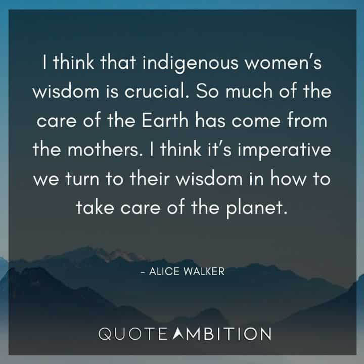 Alice Walker Quote - I think that indigenous women's wisdom is crucial.