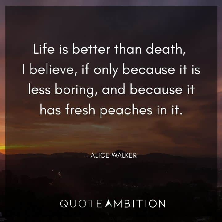 Alice Walker Quote - Life is better than death, I believe, if only because it is less boring, and because it has fresh peaches in it.