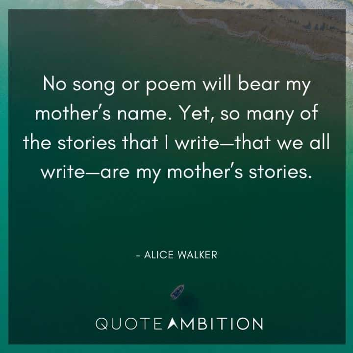 Alice Walker Quote - So many of the stories that I write - that we all write - are my mother's stories.