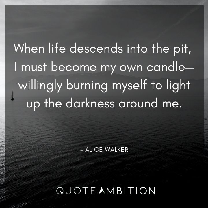 Alice Walker Quote - When life descends into the pit, I must become my own candle.