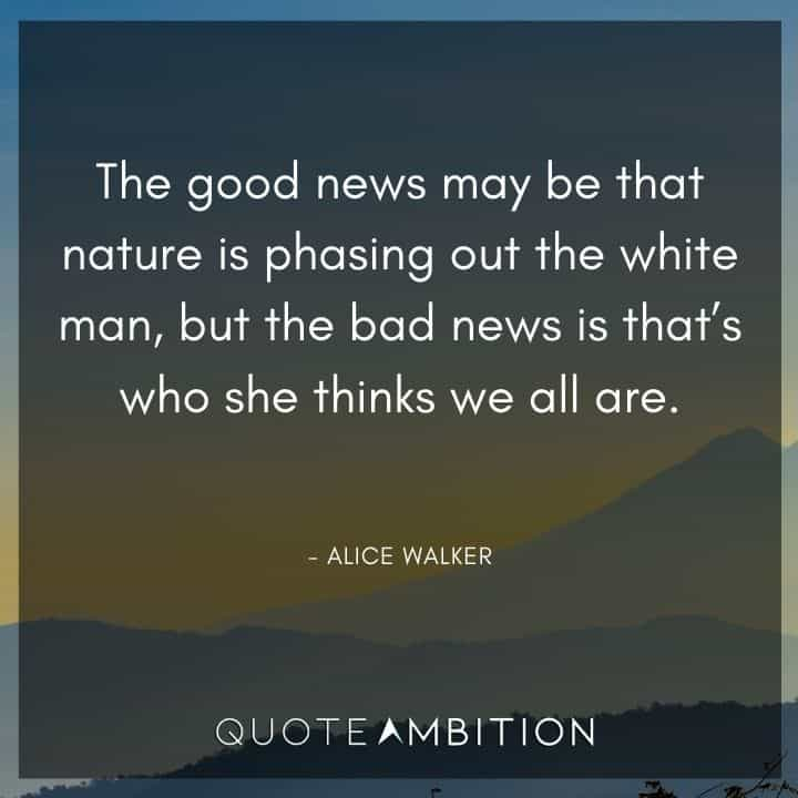 Alice Walker Quote - The good news may be that nature is phasing out the white man, but the bad news is that's who she thinks we all are.