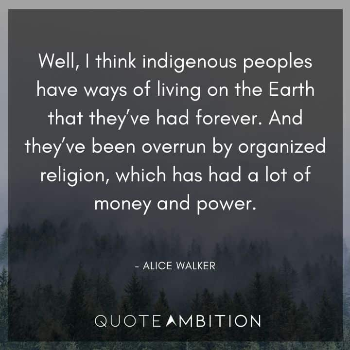 Alice Walker Quote - Well, I think indigenous people have ways of living on the Earth that they've had forever. And they've been overrun by organized religion.