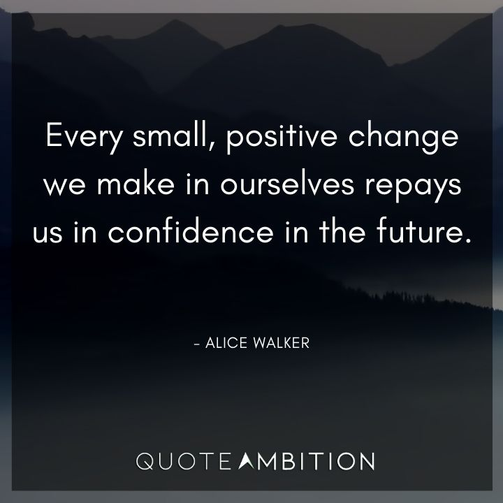 Alice Walker Quote - Every small, positive change we make in ourselves repays us in confidence in the future.