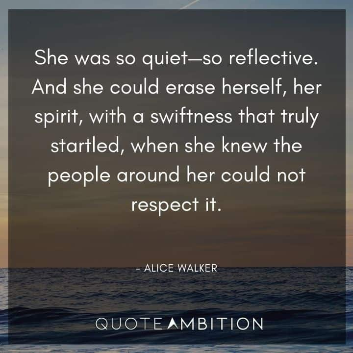 Alice Walker Quote - She was so quiet - so reflective. And she could erase herself, her spirit, with a swiftness that truly startled.