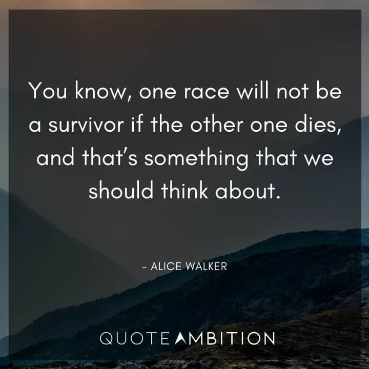 Alice Walker Quote - You know, one race will not be a survivor if the other one dies, and that's something that we should think about.