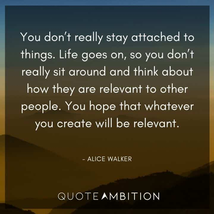 Alice Walker Quote - Life goes on, so you don't really sit around and think about how they are relevant to other people. You hope that whatever you create will be relevant.
