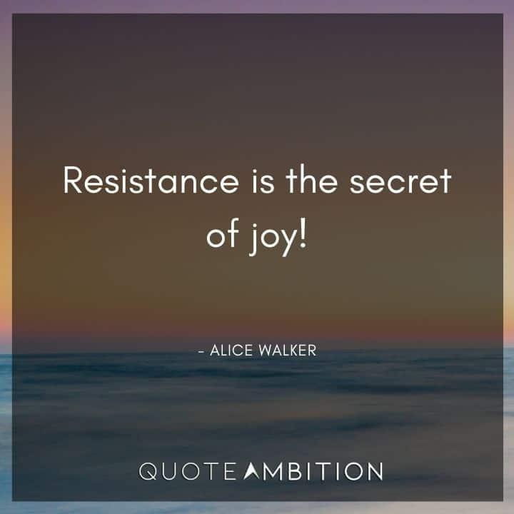 Alice Walker Quote - Resistance is the secret of joy!