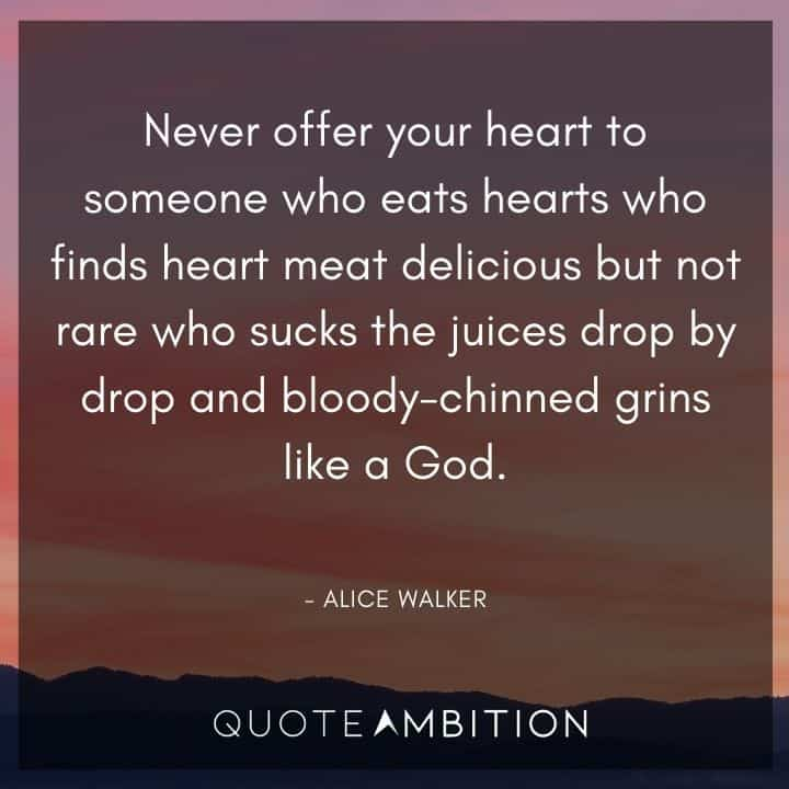 Alice Walker Quote - Never offer your heart to someone who eats hearts who finds heart meat delicious.