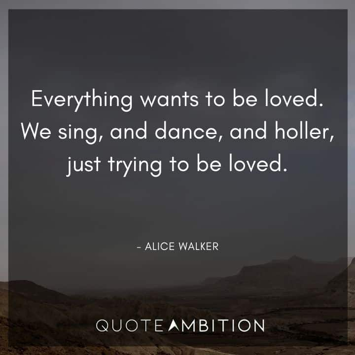 Alice Walker Quote - Everything wants to be loved. We sing, and dance, and holler, just trying to be loved.
