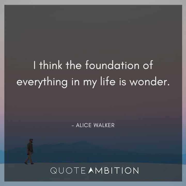 Alice Walker Quote - I think the foundation of everything in my life is wonder.