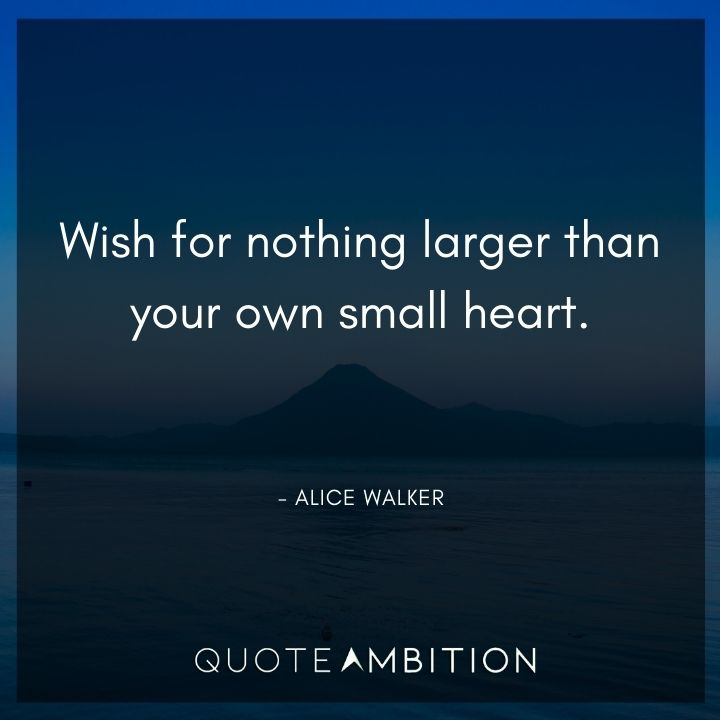 Alice Walker Quote - Wish for nothing larger than your own small heart.