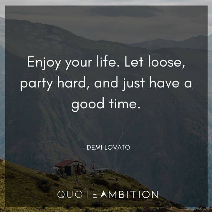 Demi Lovato Quote - Enjoy your life. Let loose, party hard, and just have a good time.