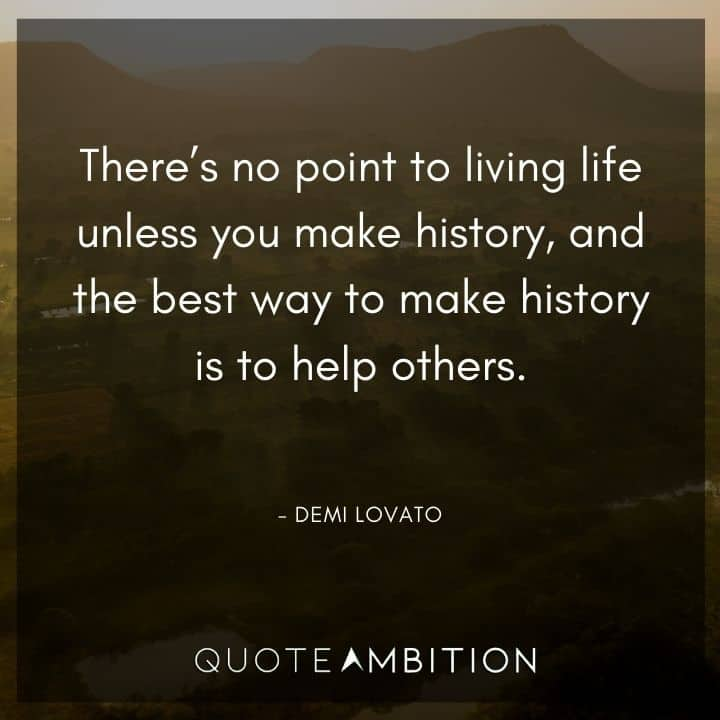 Demi Lovato Quote - There's no point to living life unless you make history, and the best way to make history is to help others.