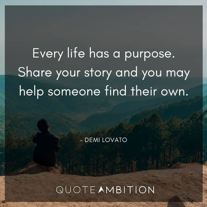 Demi Lovato Quote - Every life has a purpose. Share your story and you may help someone find their own.