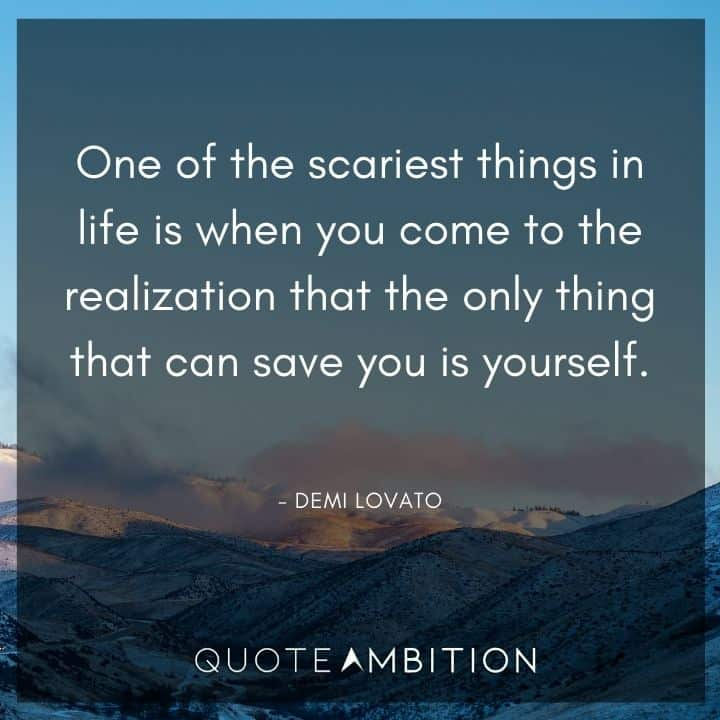 Demi Lovato Quote - One of the scariest things in life is when you come to the realization that the only thing that can save you is yourself.