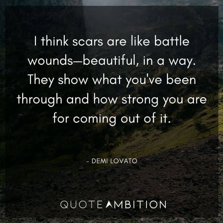 Demi Lovato Quote - I think scars are like battle wounds - beautiful, in a way.