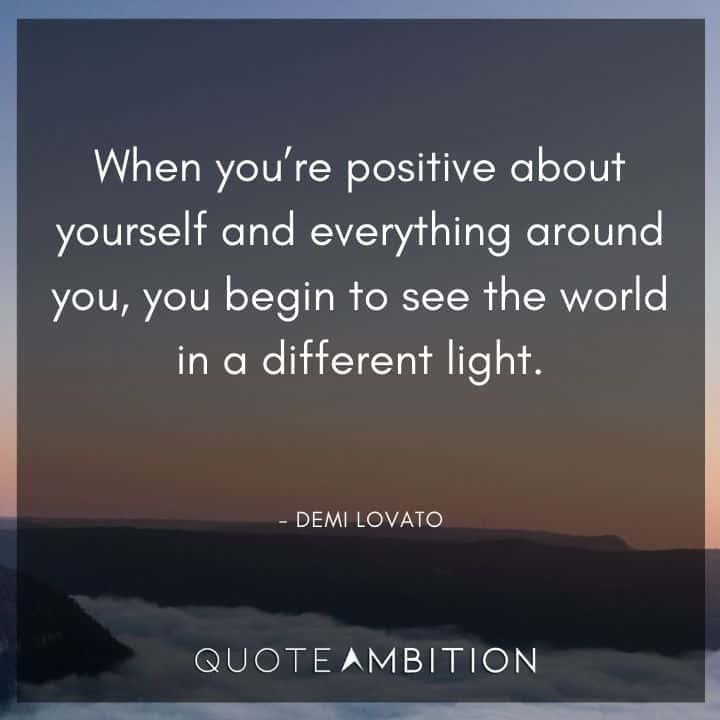 Demi Lovato Quote - When you're positive about yourself and everything around you, you begin to see the world in a different light.