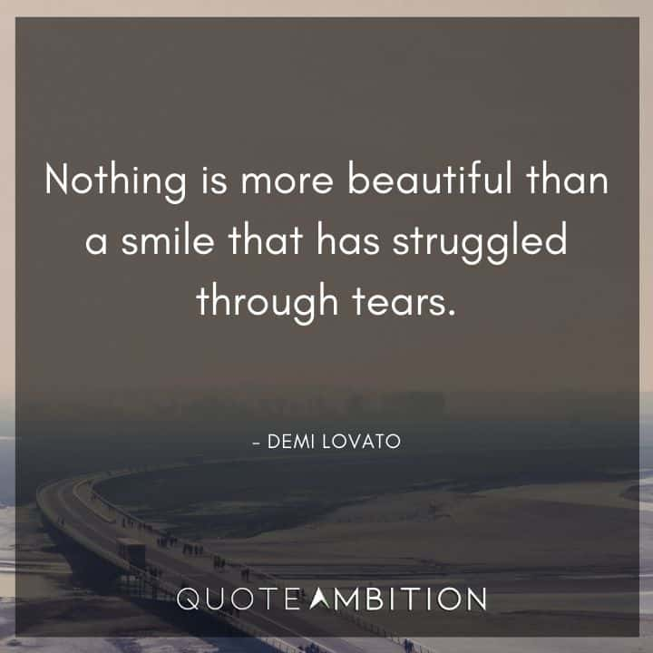 Demi Lovato Quote - Nothing is more beautiful than a smile that has struggled through tears.