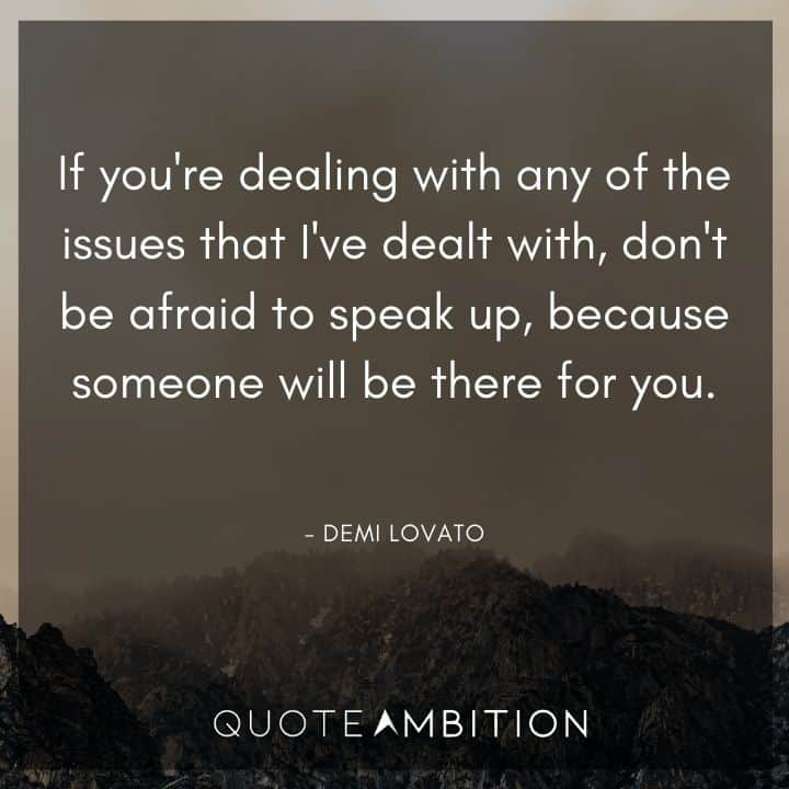Demi Lovato Quote - If you're dealing with any of the issues that I've dealt with, don't be afraid to speak up.