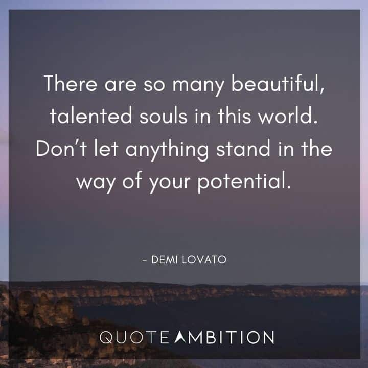 Demi Lovato Quote - There are so many beautiful, talented souls in this world. Don't let anything stand in the way of your potential.