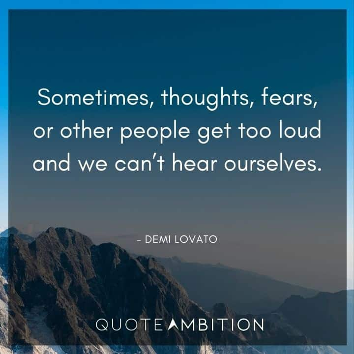 Demi Lovato Quote - Sometimes, thoughts, fears, or other people get too loud and we can't hear ourselves.