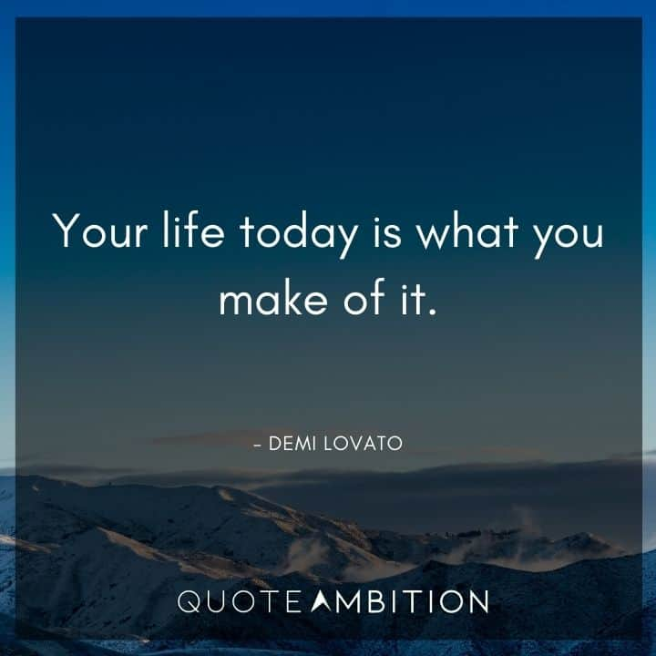 Demi Lovato Quote - Your life today is what you make of it.