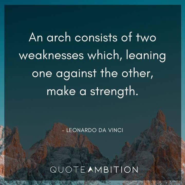 Leonardo da Vinci Quote - An arch consists of two weaknesses which, leaning one against the other, make a strength.