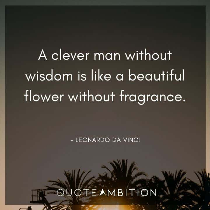 Leonardo da Vinci Quote - A clever man without wisdom is like a beautiful flower without fragrance.