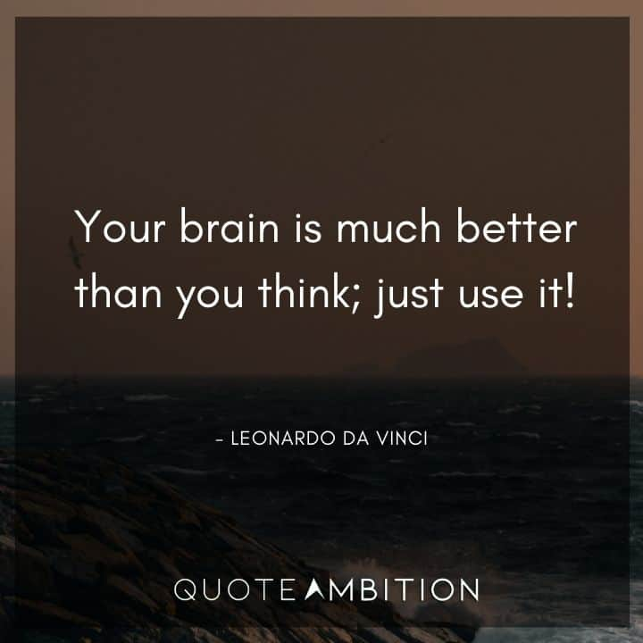 Leonardo da Vinci Quote - Your brain is much better than you think; just use it!