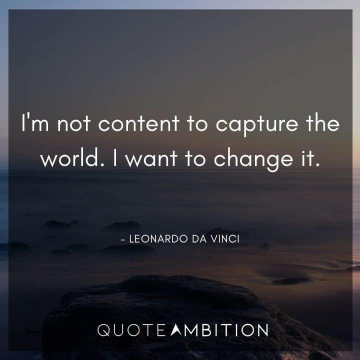 Leonardo da Vinci Quote - I'm not content to capture the world.