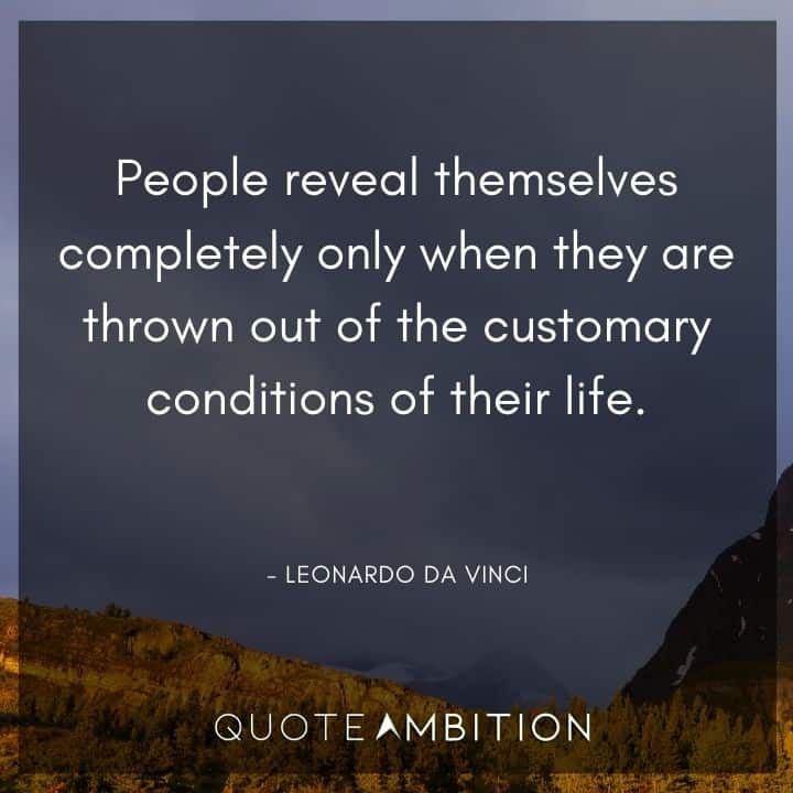 Leonardo da Vinci Quote - People reveal themselves completely only when they are thrown out of the customary conditions of their life.