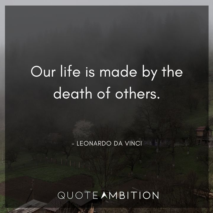 Leonardo da Vinci Quote - Our life is made by the death of others. -