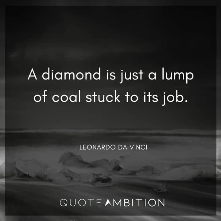 Leonardo da Vinci Quote - A diamond is just a lump of coal stuck to its job.