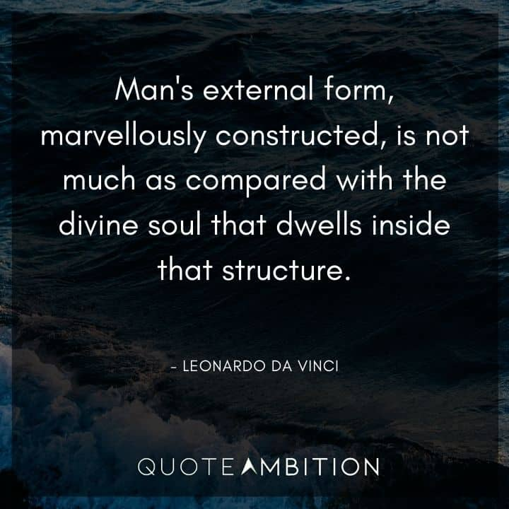 Leonardo da Vinci Quote - Man's external form, marvellously constructed, is not much as compared with the divine soul that dwells inside that structure.