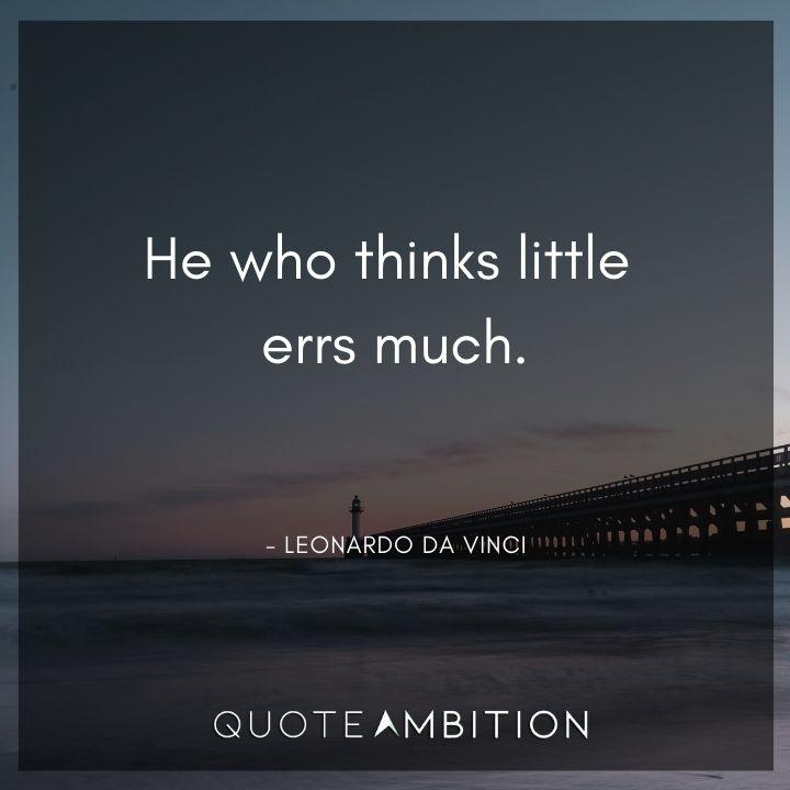 Leonardo da Vinci Quote - He who thinks little errs much.