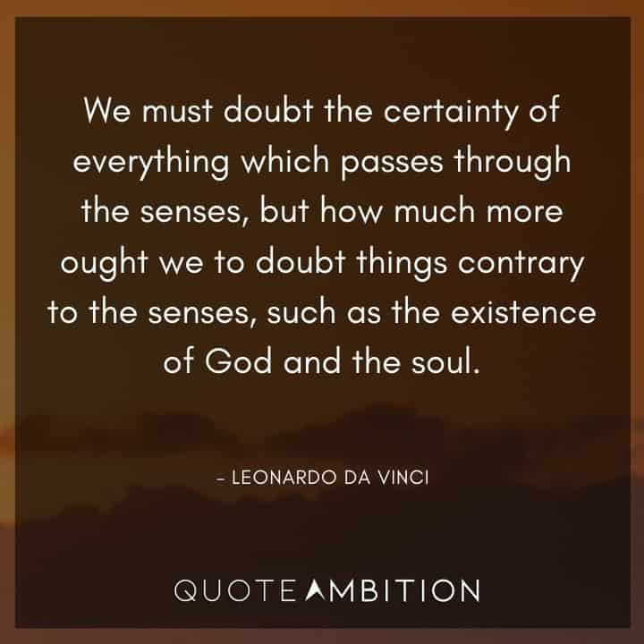 Leonardo da Vinci Quote - But how much more ought we to doubt things contrary to the senses, such as the existence of God and the soul.
