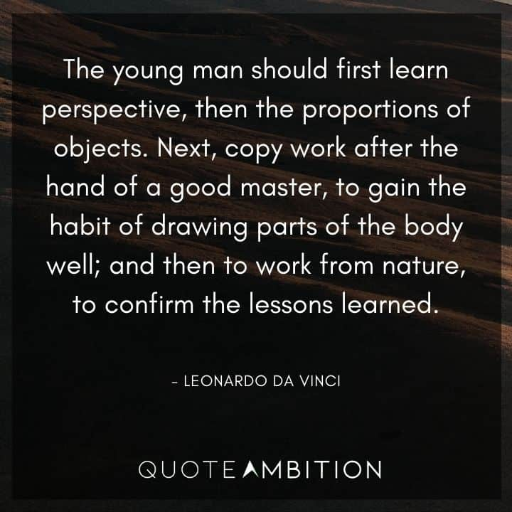 Leonardo da Vinci Quote - The young man should first learn perspective, then the proportions of objects. Next, copy work after the hand of a good master.